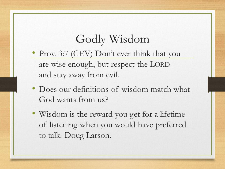 Godly Wisdom Prov. 3:7 (CEV) Don't ever think that you are wise enough, but respect the L ORD and stay away from evil. Does our definitions of wisdom