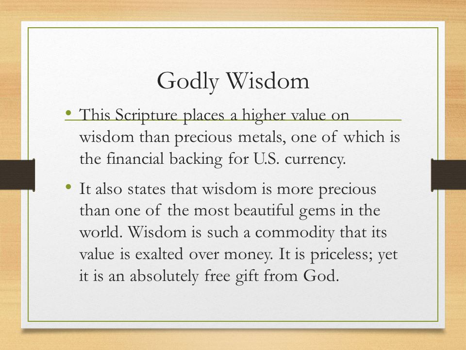 Godly Wisdom This Scripture places a higher value on wisdom than precious metals, one of which is the financial backing for U.S. currency. It also sta