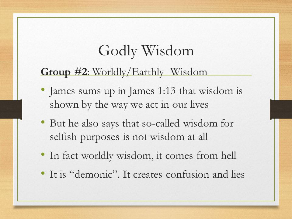 Godly Wisdom Group #2: Worldly/Earthly Wisdom James sums up in James 1:13 that wisdom is shown by the way we act in our lives But he also says that so
