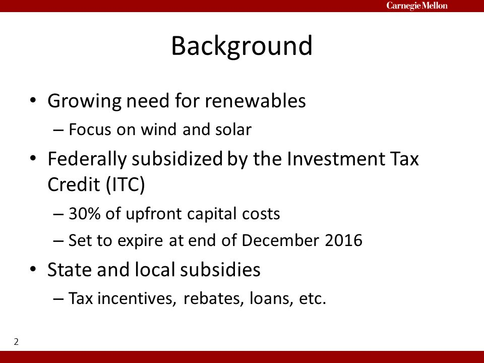 Background Growing need for renewables – Focus on wind and solar Federally subsidized by the Investment Tax Credit (ITC) – 30% of upfront capital costs – Set to expire at end of December 2016 State and local subsidies – Tax incentives, rebates, loans, etc.