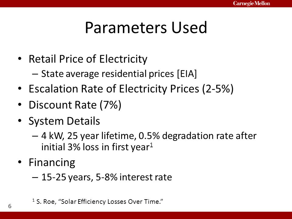 Parameters Used Retail Price of Electricity – State average residential prices [EIA] Escalation Rate of Electricity Prices (2-5%) Discount Rate (7%) System Details – 4 kW, 25 year lifetime, 0.5% degradation rate after initial 3% loss in first year 1 Financing – 15-25 years, 5-8% interest rate 6 1 S.