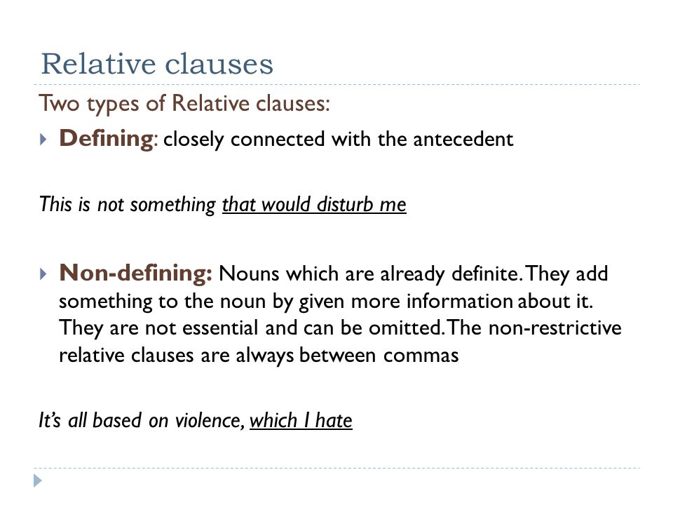 Relative clauses Two types of Relative clauses:  Defining: closely connected with the antecedent This is not something that would disturb me  Non-defining: Nouns which are already definite.
