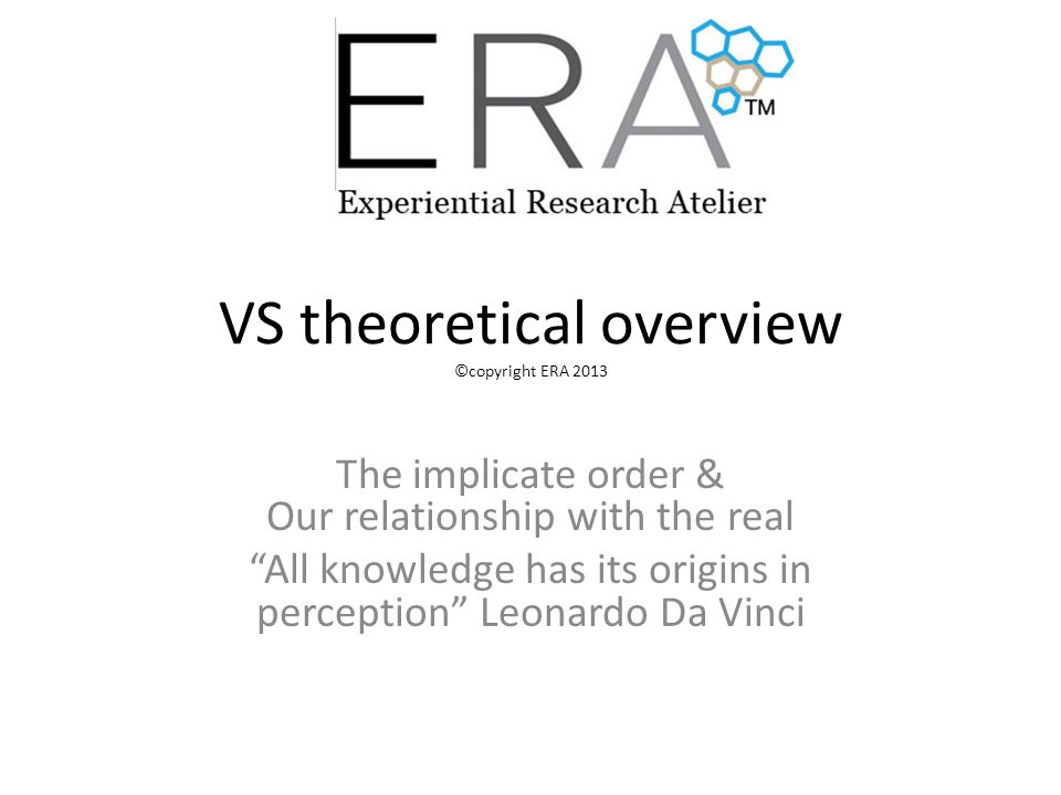 VS theoretical overview ©copyright ERA 2013 The implicate order & Our relationship with the real All knowledge has its origins in perception Leonardo Da Vinci