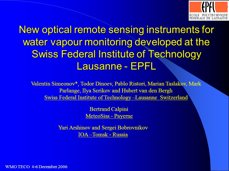 ÉCOLE POLYTECHNIQUE FÉDÉRALE DE LAUSANNE Logo optimisé par J.-D.Bonjour, SI-DGR 13.4.93 WMO TECO 4-6 December 2006 New optical remote sensing instruments for water vapour monitoring developed at the Swiss Federal Institute of Technology Lausanne - EPFL Valentin Simeonov*, Todor Dinoev, Pablo Ristori, Marian Taslakov, Mark Parlange, Ilya Serikov and Hubert van den Bergh Swiss Federal Institute of Technology –Lausanne Switzerland Yuri Arshinov and Sergei Bobrovnikov IOA –Tomsk - Russia Bertrand Calpini MeteoSiss - Payerne