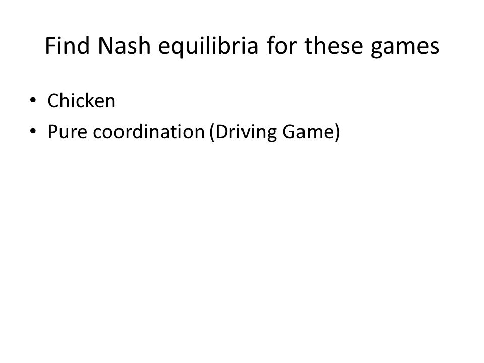 Find Nash equilibria for these games Chicken Pure coordination (Driving Game)