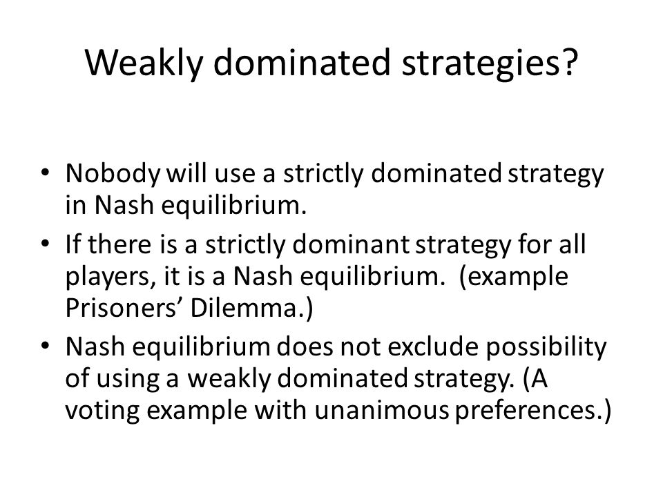 Weakly dominated strategies. Nobody will use a strictly dominated strategy in Nash equilibrium.