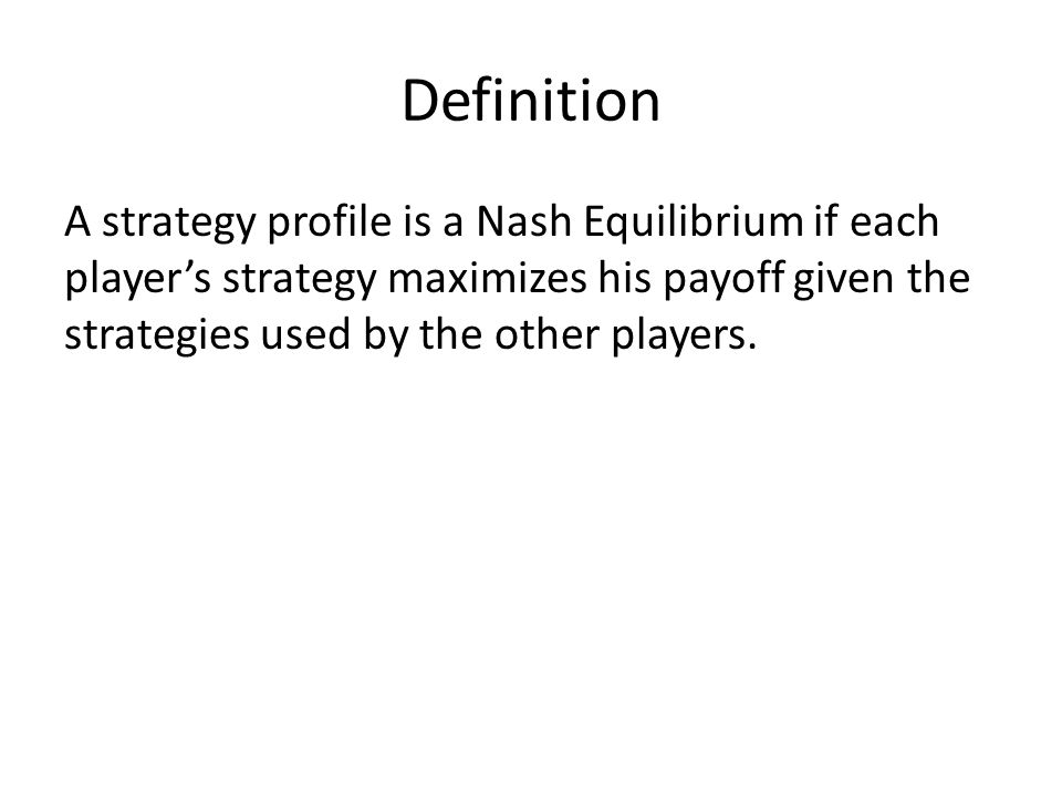 Definition A strategy profile is a Nash Equilibrium if each player's strategy maximizes his payoff given the strategies used by the other players.