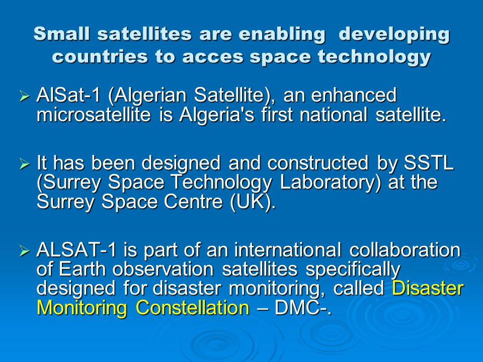 ALSAT-1 CARACTERISTICS Earth observation Microsatellite Size:60 x 60 x 60 cm Mass:90 kg Lifetime: 5 years Launch Date :28 Novembre 2002 (Plesetsk Cosmodrome, Russia) Orbit:680 km (sun-synchronous) Inclination:98.1° Time :9h30 Operated by: CNTS (Centre National des Techniques spatiales)
