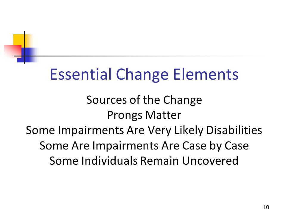 Sources of the Change Prongs Matter Some Impairments Are Very Likely Disabilities Some Are Impairments Are Case by Case Some Individuals Remain Uncovered Essential Change Elements 10