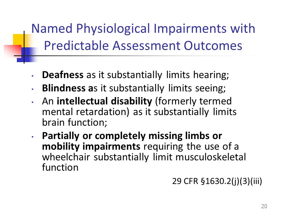 Deafness as it substantially limits hearing; Blindness as it substantially limits seeing; An intellectual disability (formerly termed mental retardation) as it substantially limits brain function; Partially or completely missing limbs or mobility impairments requiring the use of a wheelchair substantially limit musculoskeletal function 29 CFR §1630.2(j)(3)(iii) 20 Named Physiological Impairments with Predictable Assessment Outcomes
