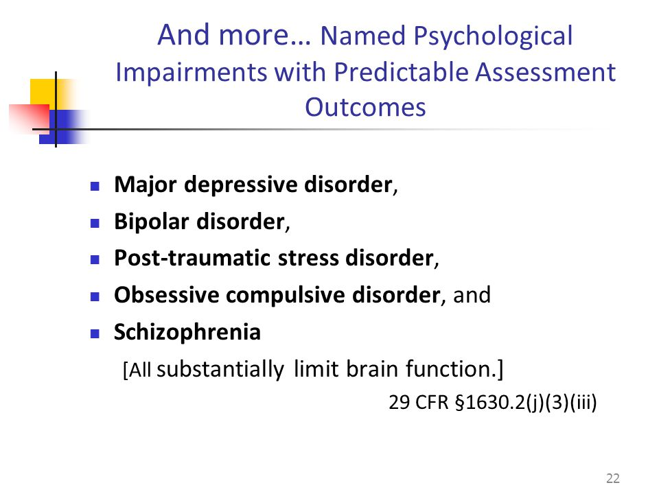 Major depressive disorder, Bipolar disorder, Post-traumatic stress disorder, Obsessive compulsive disorder, and Schizophrenia [All substantially limit brain function.] 29 CFR §1630.2(j)(3)(iii) 22 And more… Named Psychological Impairments with Predictable Assessment Outcomes