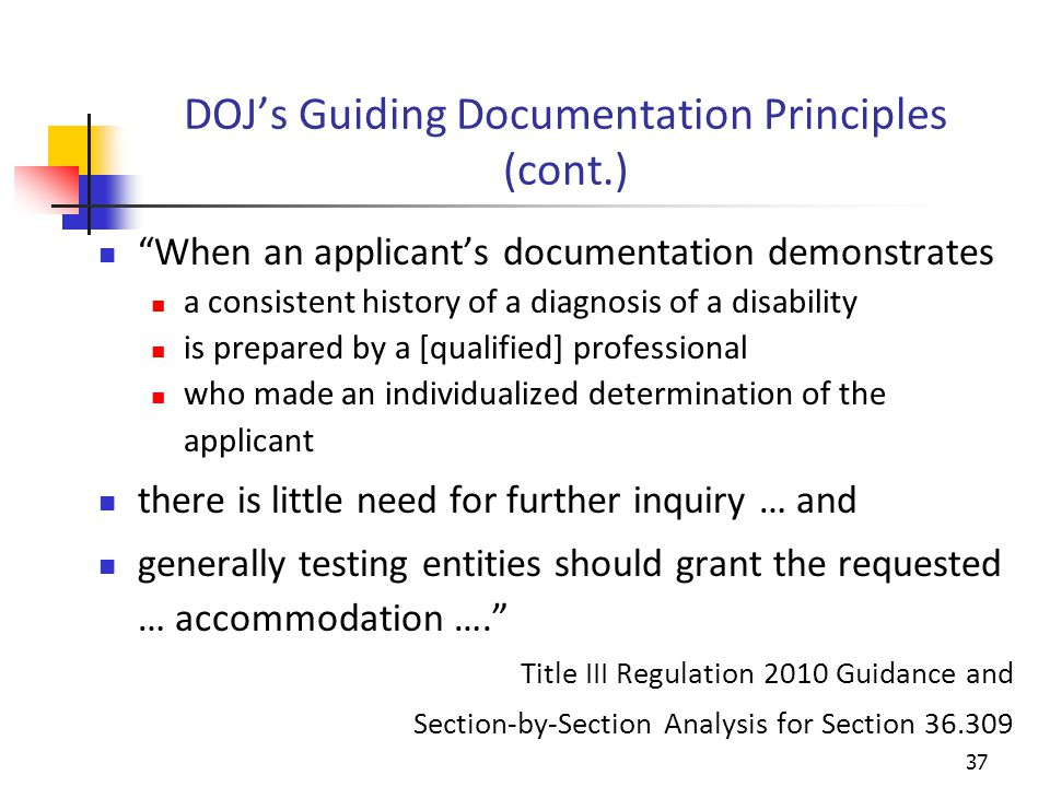 DOJ's Guiding Documentation Principles (cont.) When an applicant's documentation demonstrates a consistent history of a diagnosis of a disability is prepared by a [qualified] professional who made an individualized determination of the applicant there is little need for further inquiry … and generally testing entities should grant the requested … accommodation …. Title III Regulation 2010 Guidance and Section-by-Section Analysis for Section 36.309 37