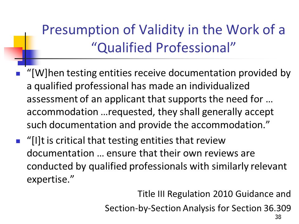 Presumption of Validity in the Work of a Qualified Professional [W]hen testing entities receive documentation provided by a qualified professional has made an individualized assessment of an applicant that supports the need for … accommodation …requested, they shall generally accept such documentation and provide the accommodation. [I]t is critical that testing entities that review documentation … ensure that their own reviews are conducted by qualified professionals with similarly relevant expertise. Title III Regulation 2010 Guidance and Section-by-Section Analysis for Section 36.309 38