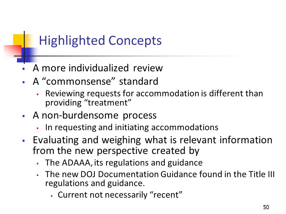 Highlighted Concepts  A more individualized review  A commonsense standard  Reviewing requests for accommodation is different than providing treatment  A non-burdensome process  In requesting and initiating accommodations  Evaluating and weighing what is relevant information from the new perspective created by  The ADAAA, its regulations and guidance  The new DOJ Documentation Guidance found in the Title III regulations and guidance.