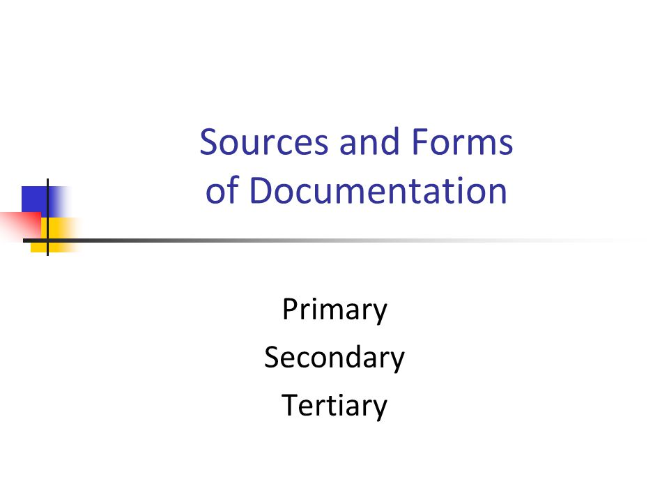 Sources and Forms of Documentation Primary Secondary Tertiary
