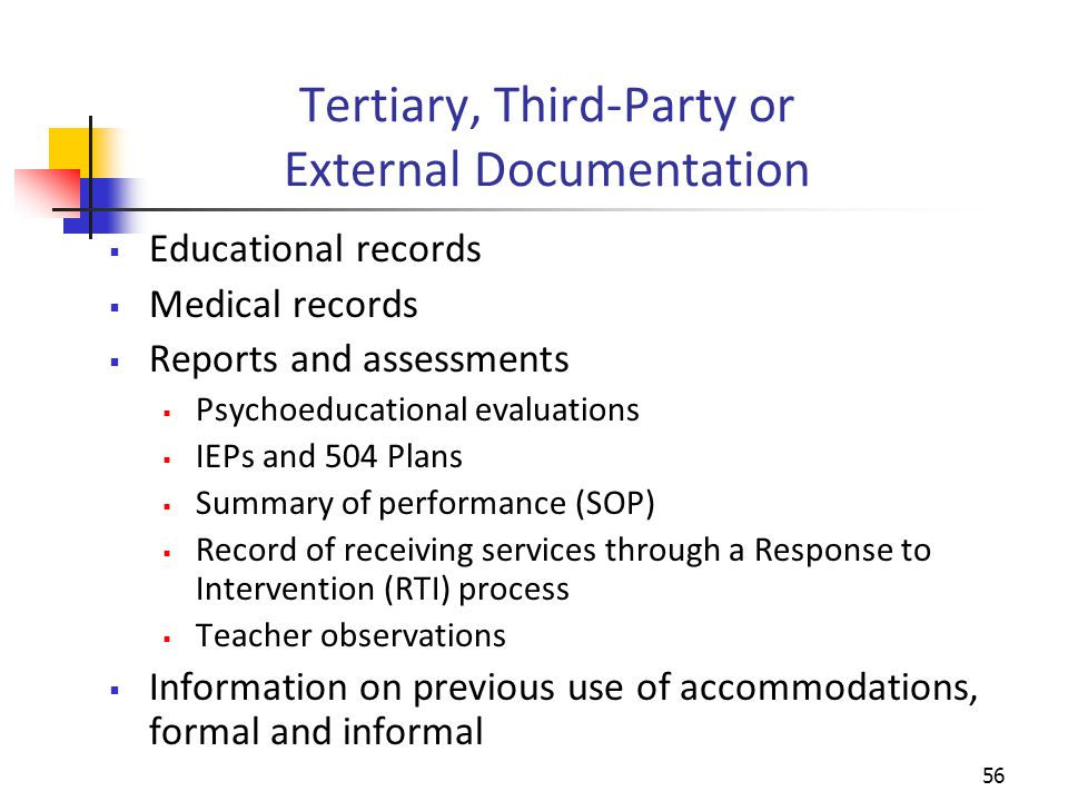 Tertiary, Third-Party or External Documentation  Educational records  Medical records  Reports and assessments  Psychoeducational evaluations  IEPs and 504 Plans  Summary of performance (SOP)  Record of receiving services through a Response to Intervention (RTI) process  Teacher observations  Information on previous use of accommodations, formal and informal 56