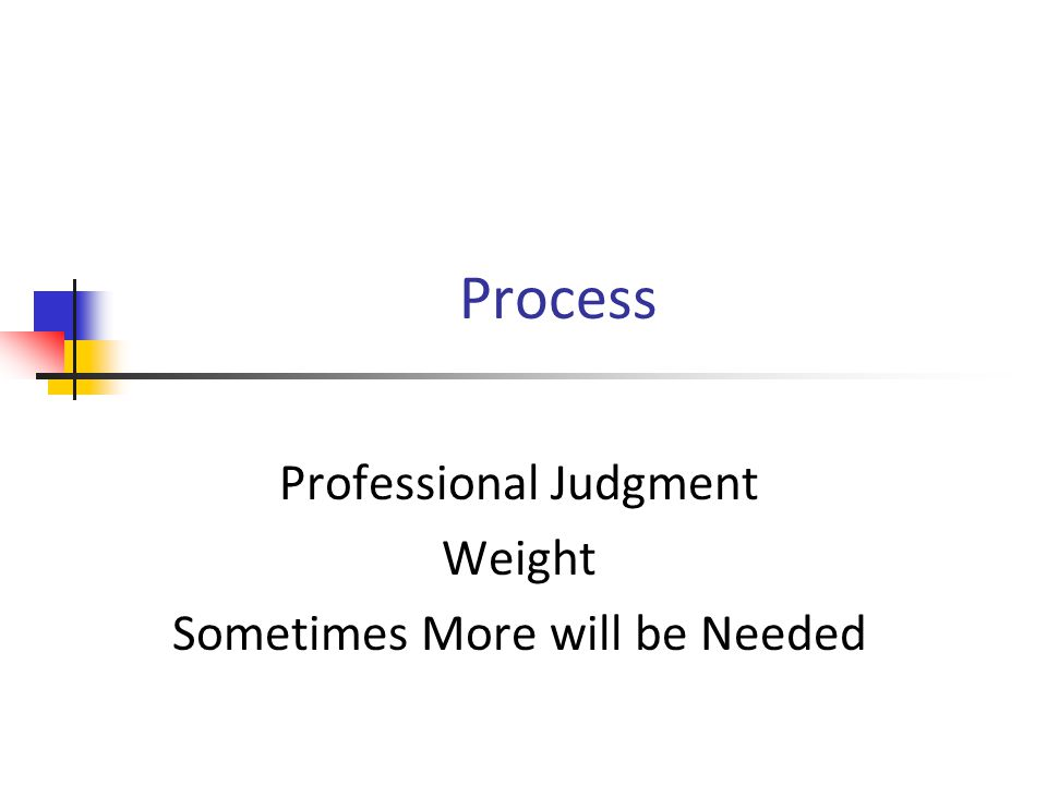 Process Professional Judgment Weight Sometimes More will be Needed