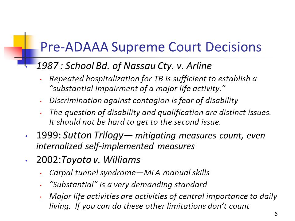 Impact of Supreme Court Decisions Over 90% of ADA, Title I claims, failed to withstand an employer's motion for summary judgment on the grounds that the Plaintiff was not an individual with a disability Examples of persons not found disabled include persons with monocular vision, deaf in one ear, missing one limb, breast cancer in remission, clinical depression, an individual with a profound intellectual disability 7
