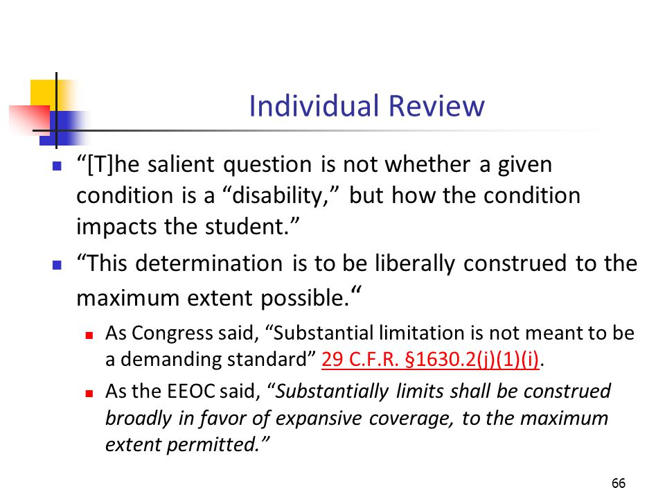 Individual Review [T]he salient question is not whether a given condition is a disability, but how the condition impacts the student. This determination is to be liberally construed to the maximum extent possible.