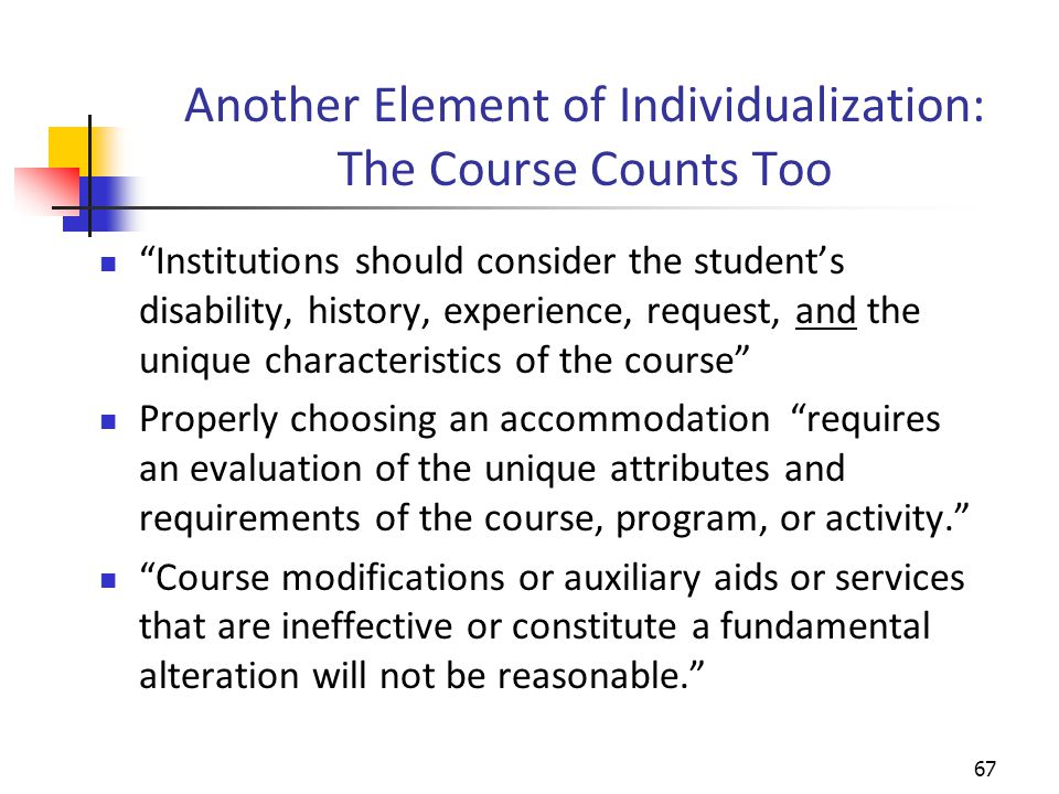 Another Element of Individualization: The Course Counts Too Institutions should consider the student's disability, history, experience, request, and the unique characteristics of the course Properly choosing an accommodation requires an evaluation of the unique attributes and requirements of the course, program, or activity. Course modifications or auxiliary aids or services that are ineffective or constitute a fundamental alteration will not be reasonable. 67