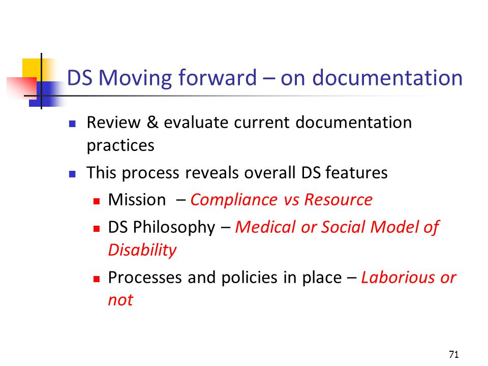 DS Moving forward – on documentation Review & evaluate current documentation practices This process reveals overall DS features Mission – Compliance vs Resource DS Philosophy – Medical or Social Model of DisabilityMediorSocial Model of Disability Processes and policies in place – Laborious or not 71