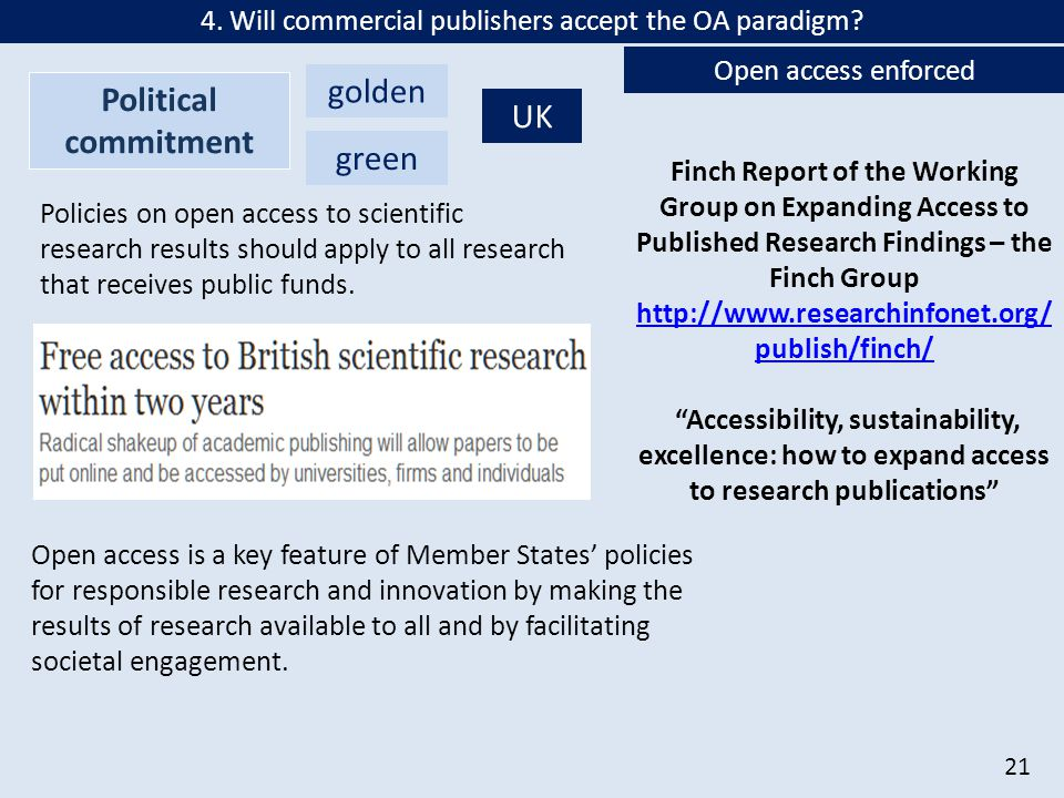 21 Finch Report of the Working Group on Expanding Access to Published Research Findings – the Finch Group http://www.researchinfonet.org/ publish/finch/ http://www.researchinfonet.org/ publish/finch/ Accessibility, sustainability, excellence: how to expand access to research publications golden Political commitment green UK Policies on open access to scientific research results should apply to all research that receives public funds.