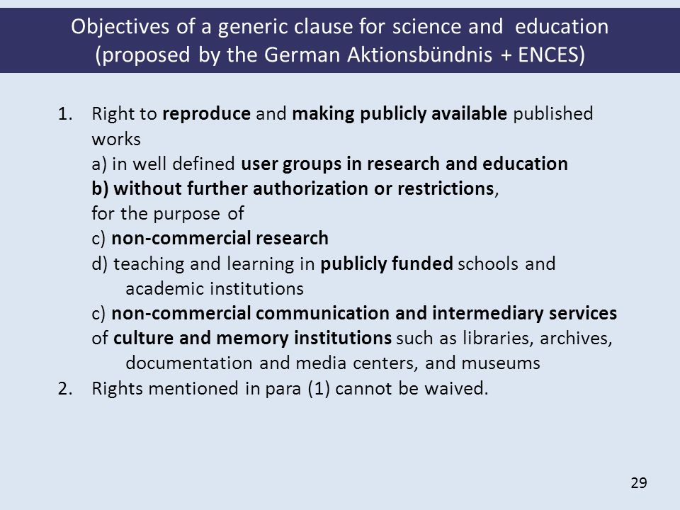 29 Objectives of a generic clause for science and education (proposed by the German Aktionsbündnis + ENCES) 1.Right to reproduce and making publicly available published works a) in well defined user groups in research and education b) without further authorization or restrictions, for the purpose of c) non-commercial research d) teaching and learning in publicly funded schools and academic institutions c) non-commercial communication and intermediary services of culture and memory institutions such as libraries, archives, documentation and media centers, and museums 2.Rights mentioned in para (1) cannot be waived.