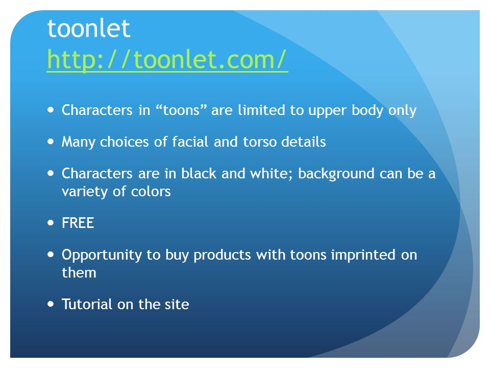 toonlet http://toonlet.com/ http://toonlet.com/ Characters in toons are limited to upper body only Many choices of facial and torso details Characters are in black and white; background can be a variety of colors FREE Opportunity to buy products with toons imprinted on them Tutorial on the site