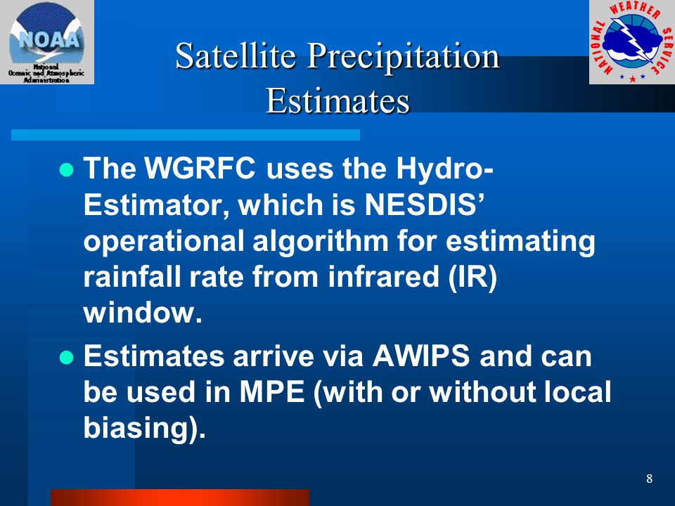 Satellite Precipitation Estimates The WGRFC uses the Hydro- Estimator, which is NESDIS' operational algorithm for estimating rainfall rate from infrared (IR) window.