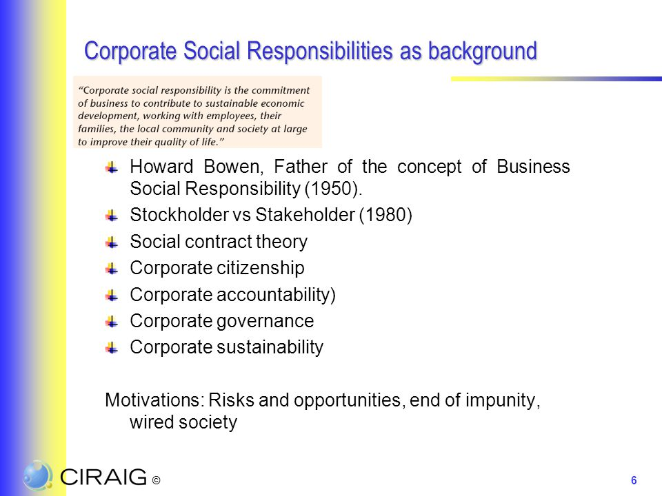 ©6 Corporate Social Responsibilities as background Howard Bowen, Father of the concept of Business Social Responsibility (1950). Stockholder vs Stakeh