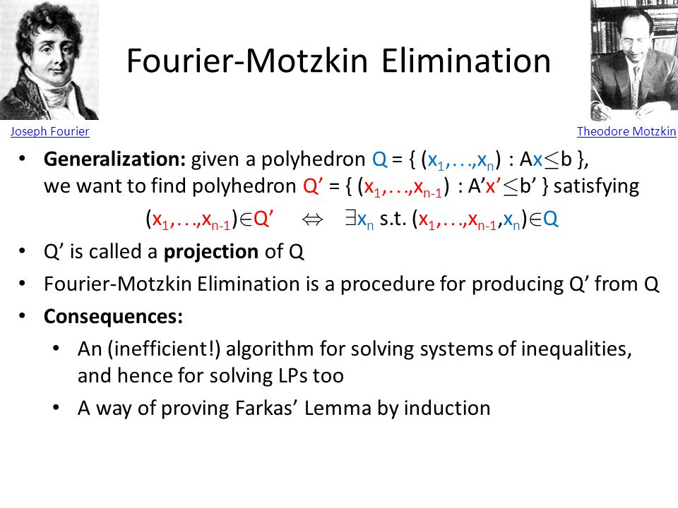 Fourier-Motzkin Elimination Joseph FourierTheodore Motzkin Generalization: given a polyhedron Q = { (x 1, ,x n ) : Ax · b }, we want to find polyhedr