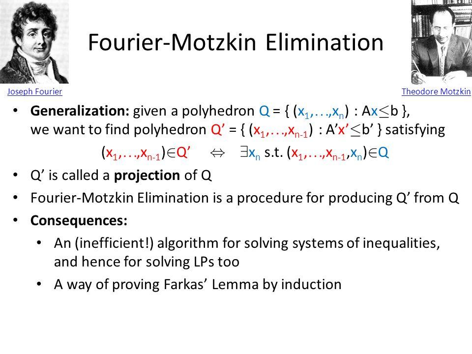 Fourier-Motzkin Elimination Joseph FourierTheodore Motzkin Generalization: given a polyhedron Q = { (x 1, ,x n ) : Ax · b }, we want to find polyhedron Q' = { (x 1, ,x n-1 ) : A'x' · b' } satisfying (x 1, ,x n-1 ) 2 Q', 9 x n s.t.