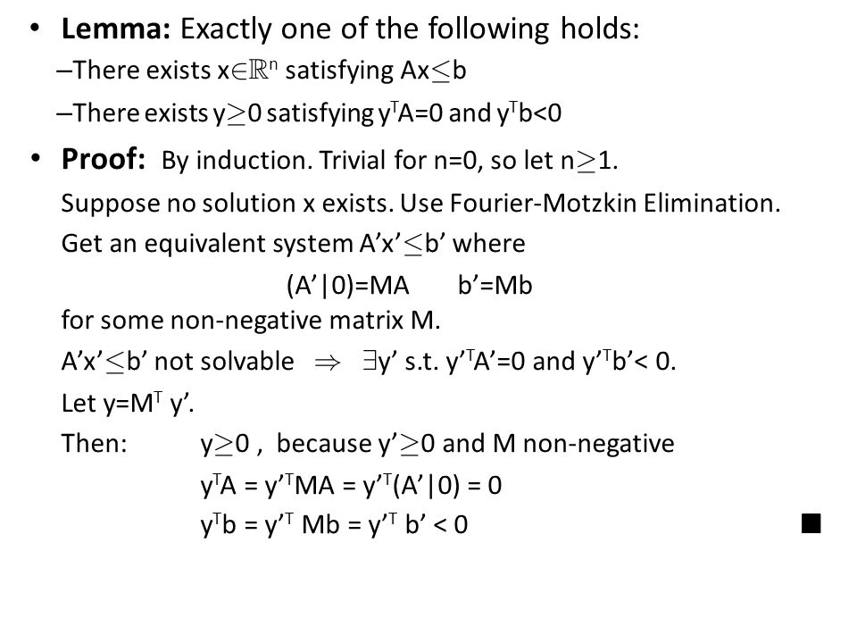 Lemma: Exactly one of the following holds: – There exists x 2 R n satisfying Ax · b – There exists y ¸ 0 satisfying y T A=0 and y T b<0 Proof: By induction.