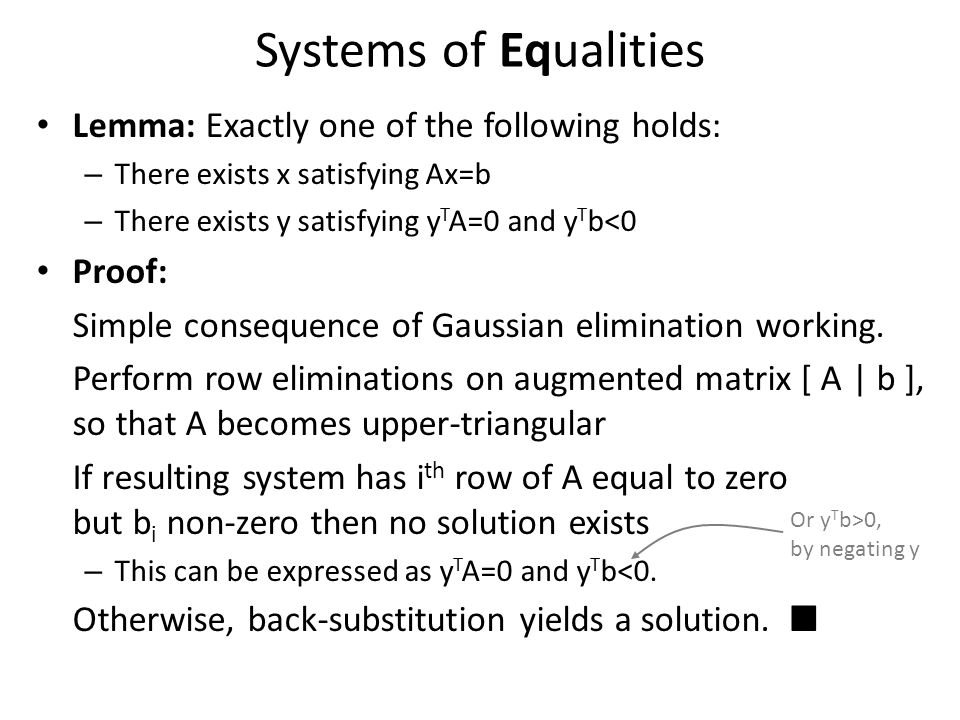 Systems of Equalities Lemma: Exactly one of the following holds: – There exists x satisfying Ax=b – There exists y satisfying y T A=0 and y T b<0 Proo