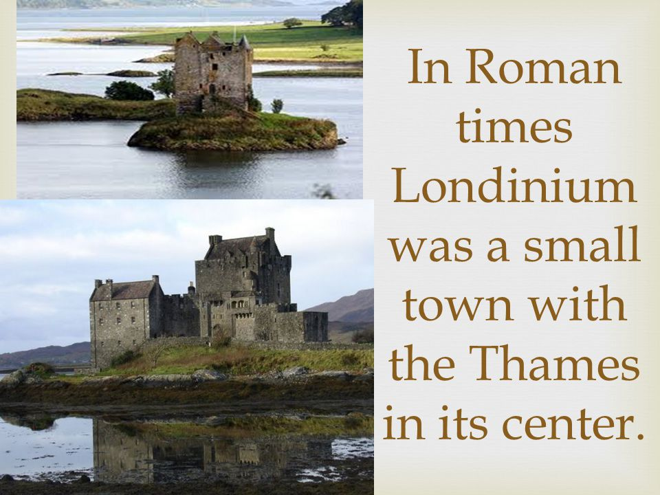 In Roman times Londinium was a small town with the Thames in its center.