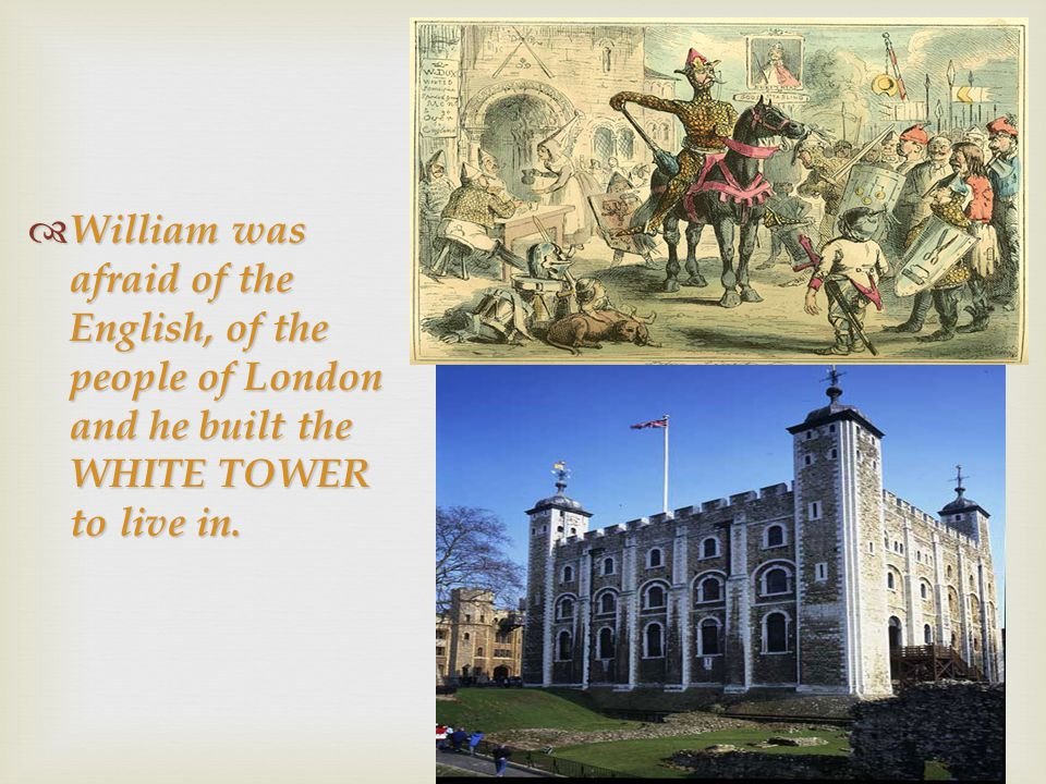  William was afraid of the English, of the people of London and he built the WHITE TOWER to live in.