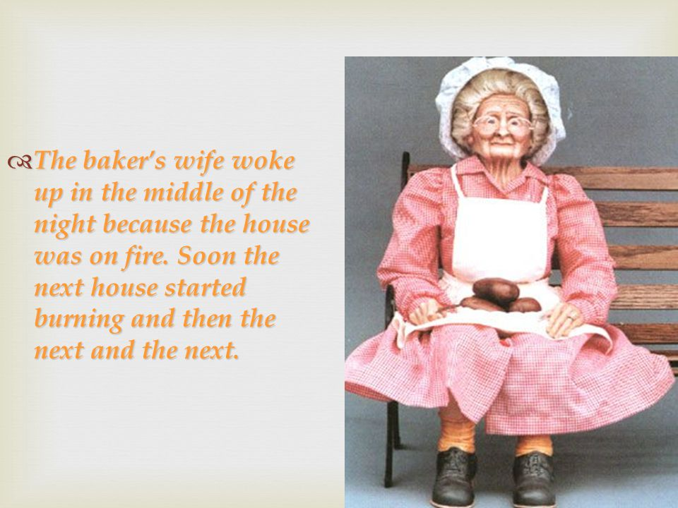  The baker's wife woke up in the middle of the night because the house was on fire. Soon the next house started burning and then the next and the nex