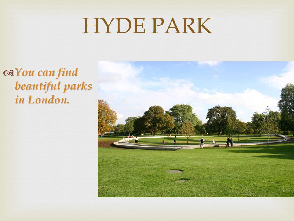 HYDE PARK  You can find beautiful parks in London.