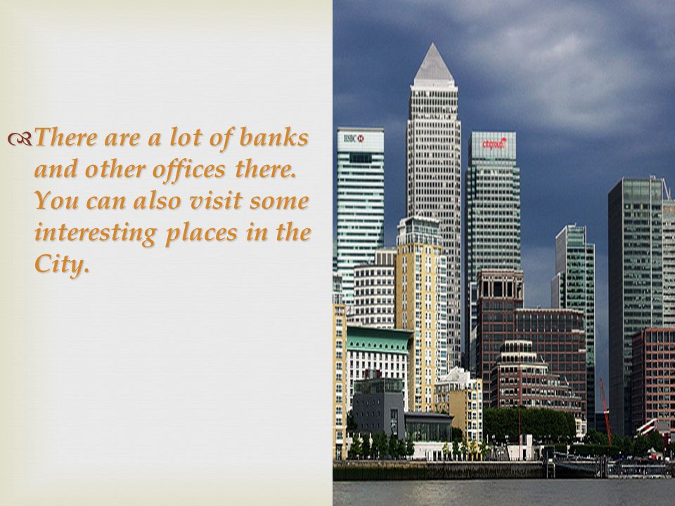  There are a lot of banks and other offices there. You can also visit some interesting places in the City.