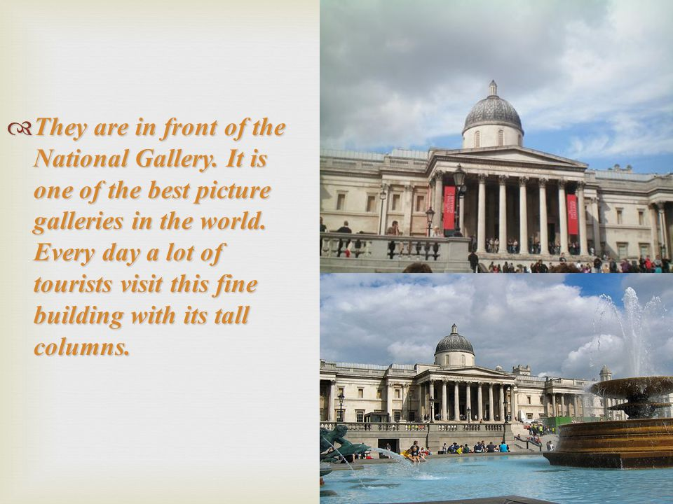  They are in front of the National Gallery. It is one of the best picture galleries in the world. Every day a lot of tourists visit this fine buildin