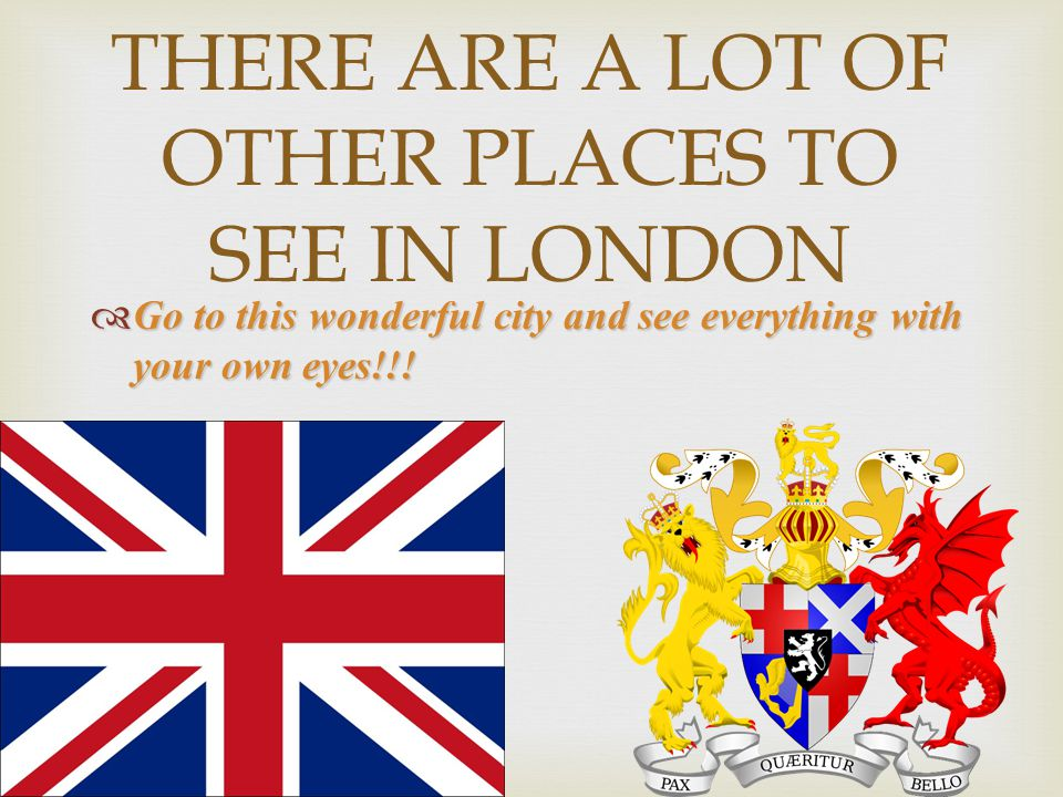 THERE ARE A LOT OF OTHER PLACES TO SEE IN LONDON  Go to this wonderful city and see everything with your own eyes!!!