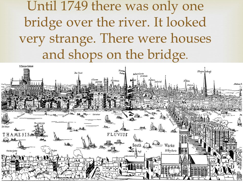 Until 1749 there was only one bridge over the river. It looked very strange. There were houses and shops on the bridge.