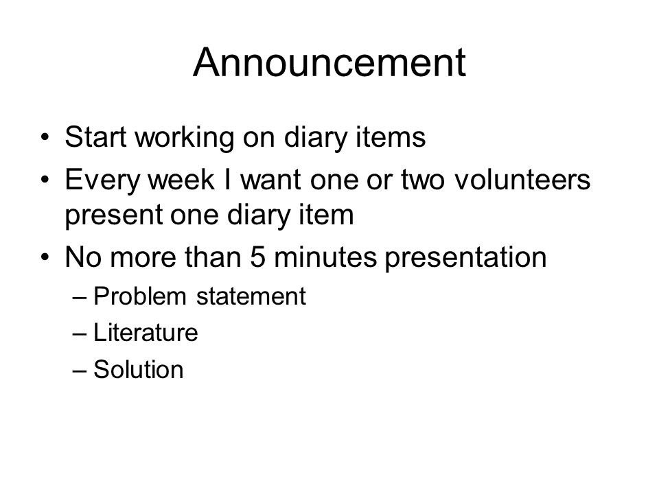 Announcement Start working on diary items Every week I want one or two volunteers present one diary item No more than 5 minutes presentation –Problem