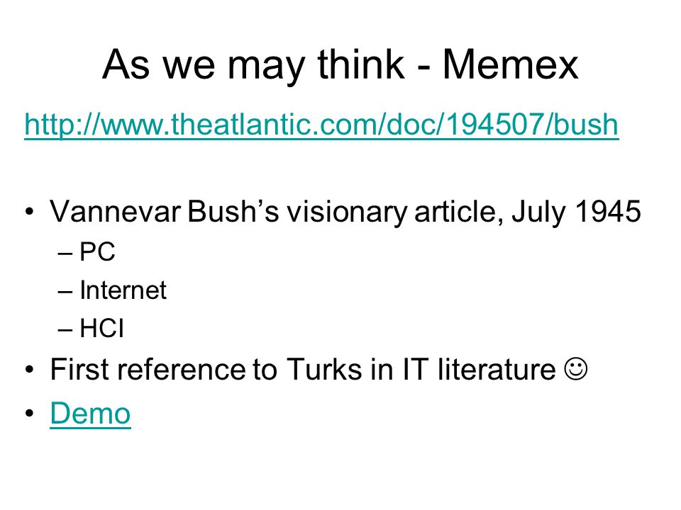 As we may think - Memex http://www.theatlantic.com/doc/194507/bush Vannevar Bush's visionary article, July 1945 –PC –Internet –HCI First reference to Turks in IT literature Demo