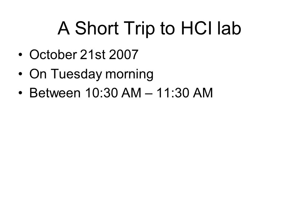 A Short Trip to HCI lab October 21st 2007 On Tuesday morning Between 10:30 AM – 11:30 AM