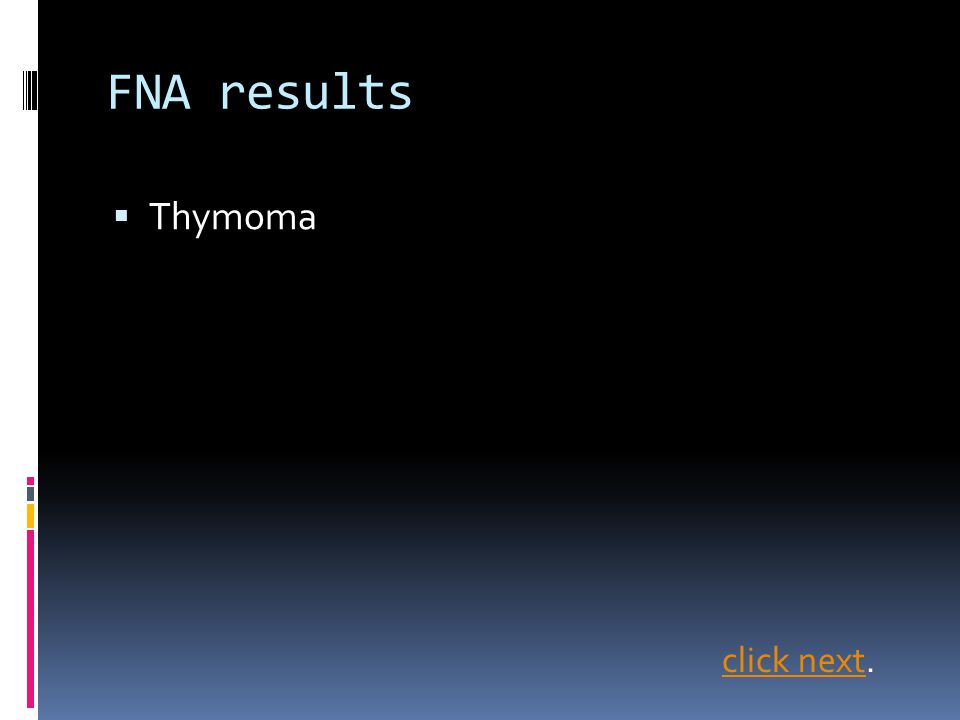FNA results  Thymoma click nextclick next.