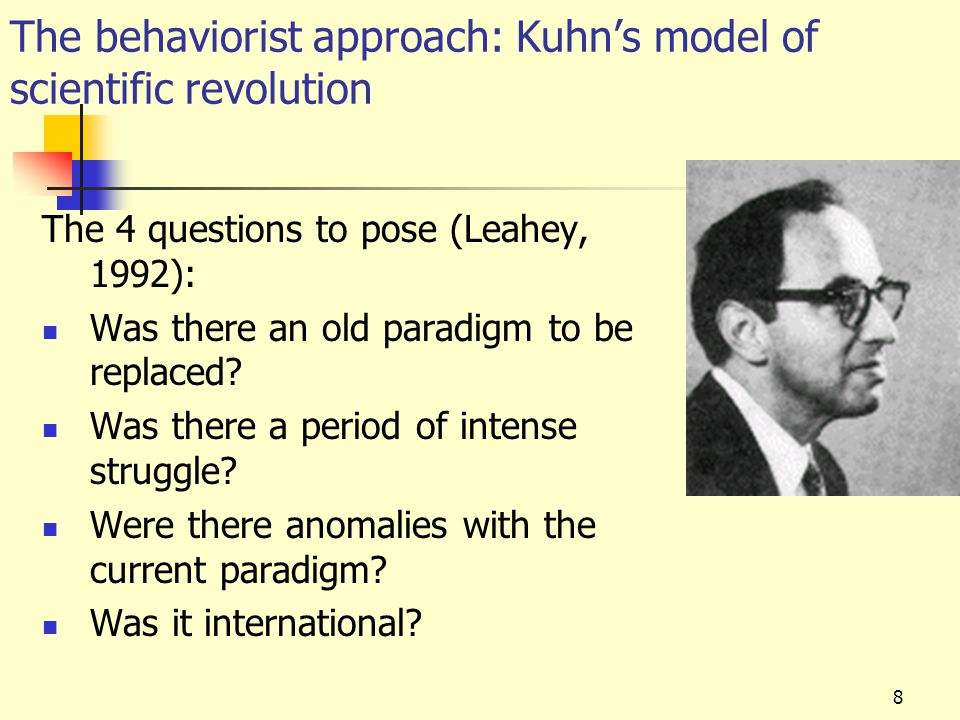 9 The behaviorist approach: in relation to Kuhn Let's look at this in relation to behaviorism: Q1: was there an old paradigm to replace.