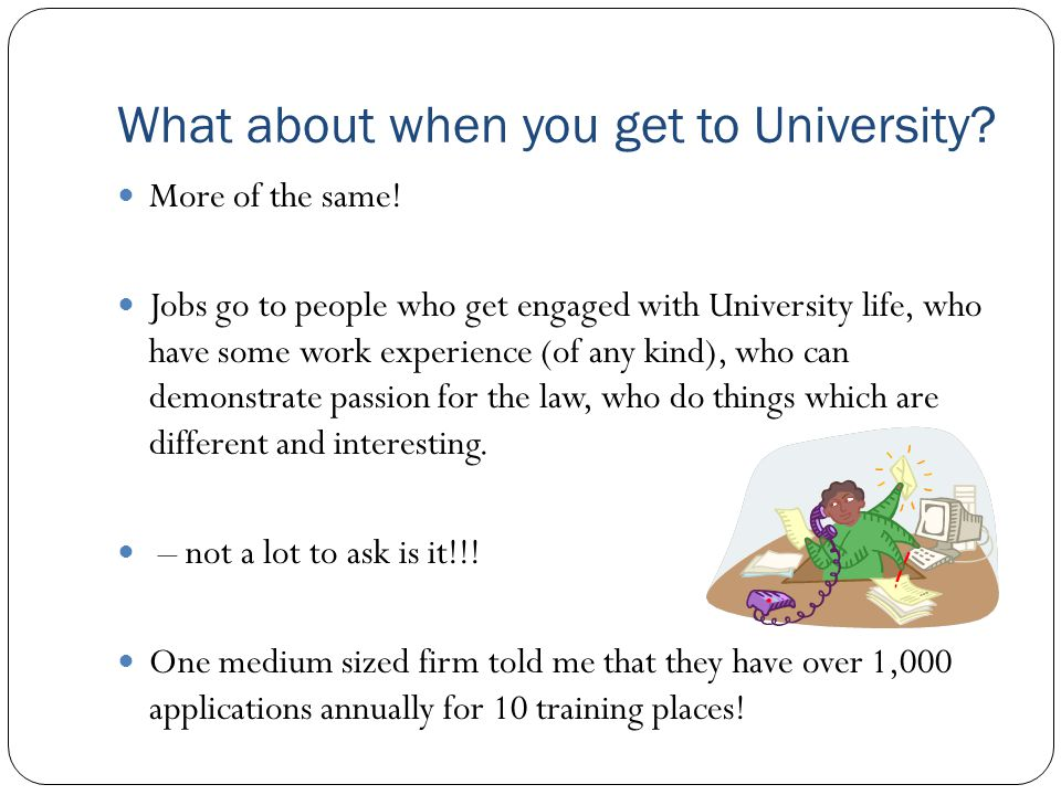 What about when you get to University? More of the same! Jobs go to people who get engaged with University life, who have some work experience (of any