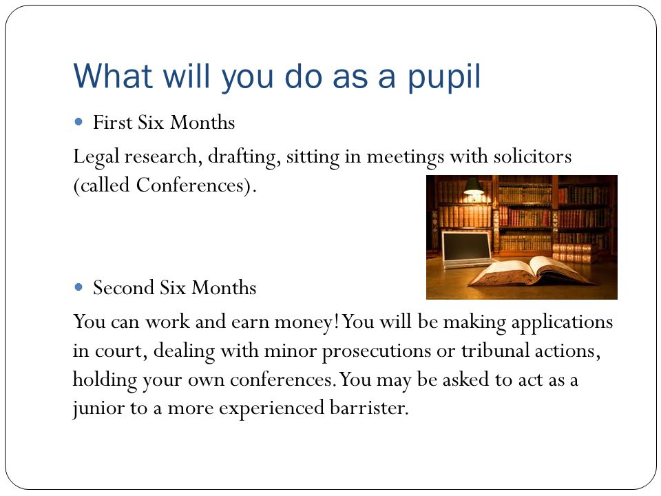 What will you do as a pupil First Six Months Legal research, drafting, sitting in meetings with solicitors (called Conferences). Second Six Months You