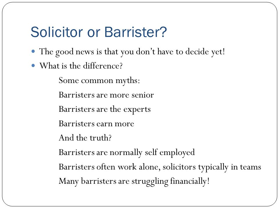 Solicitor or Barrister? The good news is that you don't have to decide yet! What is the difference? Some common myths: Barristers are more senior Barr